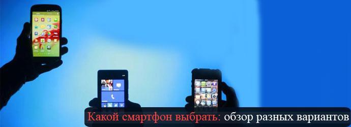 какой выбрать смартфон, обзор разных вариантов